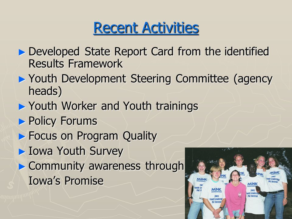Recent Activities ► Developed State Report Card from the identified Results Framework ► Youth Development Steering Committee (agency heads) ► Youth Worker and Youth trainings ► Policy Forums ► Focus on Program Quality ► Iowa Youth Survey ► Community awareness through Iowa's Promise