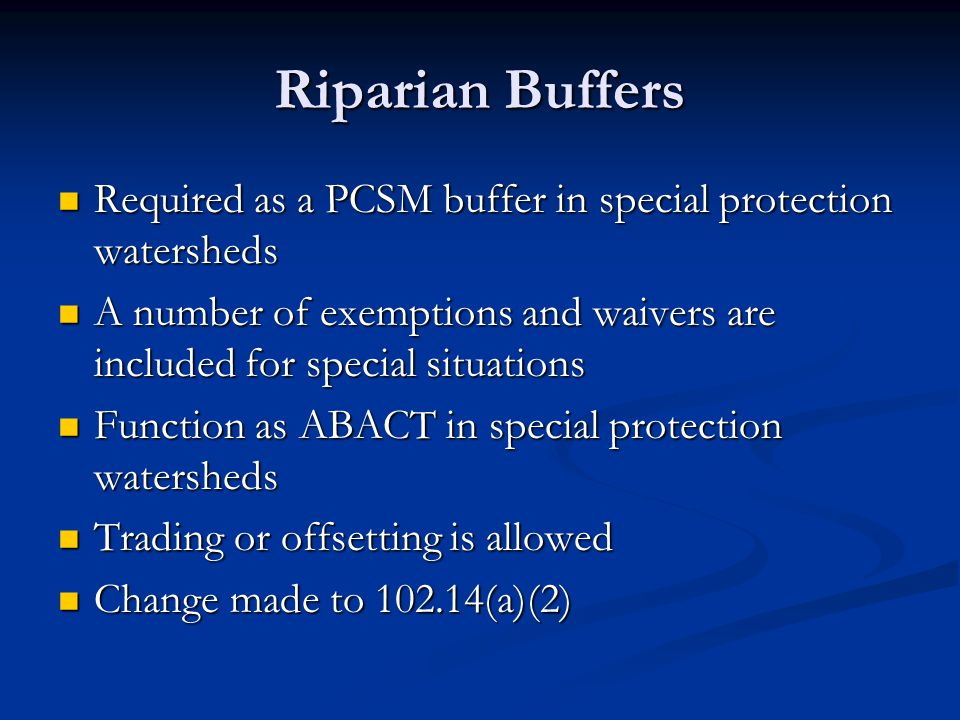 Riparian Buffers Required as a PCSM buffer in special protection watersheds Required as a PCSM buffer in special protection watersheds A number of exemptions and waivers are included for special situations A number of exemptions and waivers are included for special situations Function as ABACT in special protection watersheds Function as ABACT in special protection watersheds Trading or offsetting is allowed Trading or offsetting is allowed Change made to (a)(2) Change made to (a)(2)