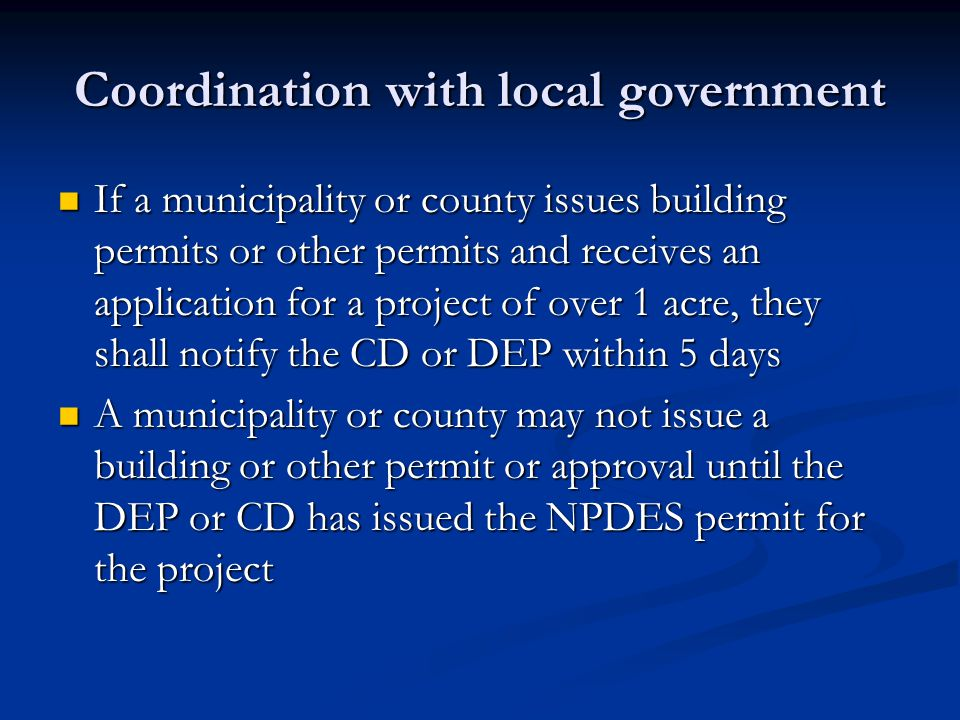 Coordination with local government If a municipality or county issues building permits or other permits and receives an application for a project of over 1 acre, they shall notify the CD or DEP within 5 days If a municipality or county issues building permits or other permits and receives an application for a project of over 1 acre, they shall notify the CD or DEP within 5 days A municipality or county may not issue a building or other permit or approval until the DEP or CD has issued the NPDES permit for the project A municipality or county may not issue a building or other permit or approval until the DEP or CD has issued the NPDES permit for the project