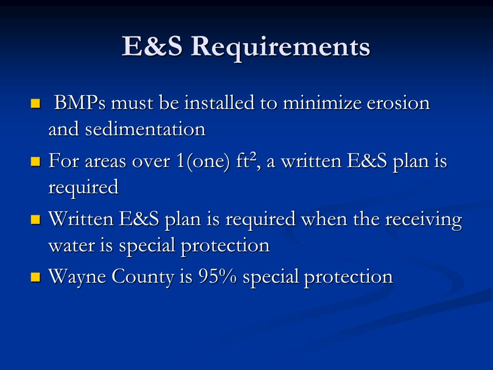 E&S Requirements BMPs must be installed to minimize erosion and sedimentation BMPs must be installed to minimize erosion and sedimentation For areas over 1(one) ft 2, a written E&S plan is required For areas over 1(one) ft 2, a written E&S plan is required Written E&S plan is required when the receiving water is special protection Written E&S plan is required when the receiving water is special protection Wayne County is 95% special protection Wayne County is 95% special protection