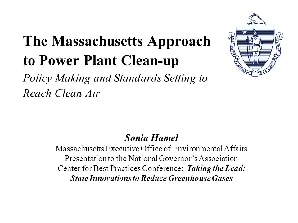 The Massachusetts Approach to Power Plant Clean-up Policy Making and Standards Setting to Reach Clean Air Sonia Hamel Massachusetts Executive Office of Environmental Affairs Presentation to the National Governor's Association Center for Best Practices Conference; Taking the Lead: State Innovations to Reduce Greenhouse Gases