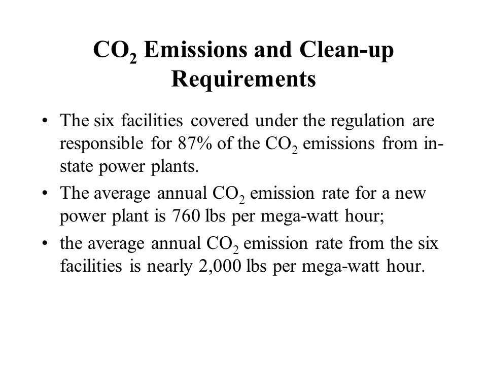 CO 2 Emissions and Clean-up Requirements The six facilities covered under the regulation are responsible for 87% of the CO 2 emissions from in- state power plants.