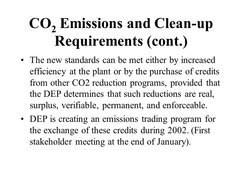 CO 2 Emissions and Clean-up Requirements (cont.) The new standards can be met either by increased efficiency at the plant or by the purchase of credits from other CO2 reduction programs, provided that the DEP determines that such reductions are real, surplus, verifiable, permanent, and enforceable.