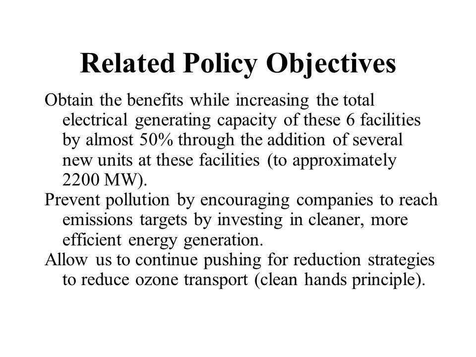 Related Policy Objectives Obtain the benefits while increasing the total electrical generating capacity of these 6 facilities by almost 50% through the addition of several new units at these facilities (to approximately 2200 MW).