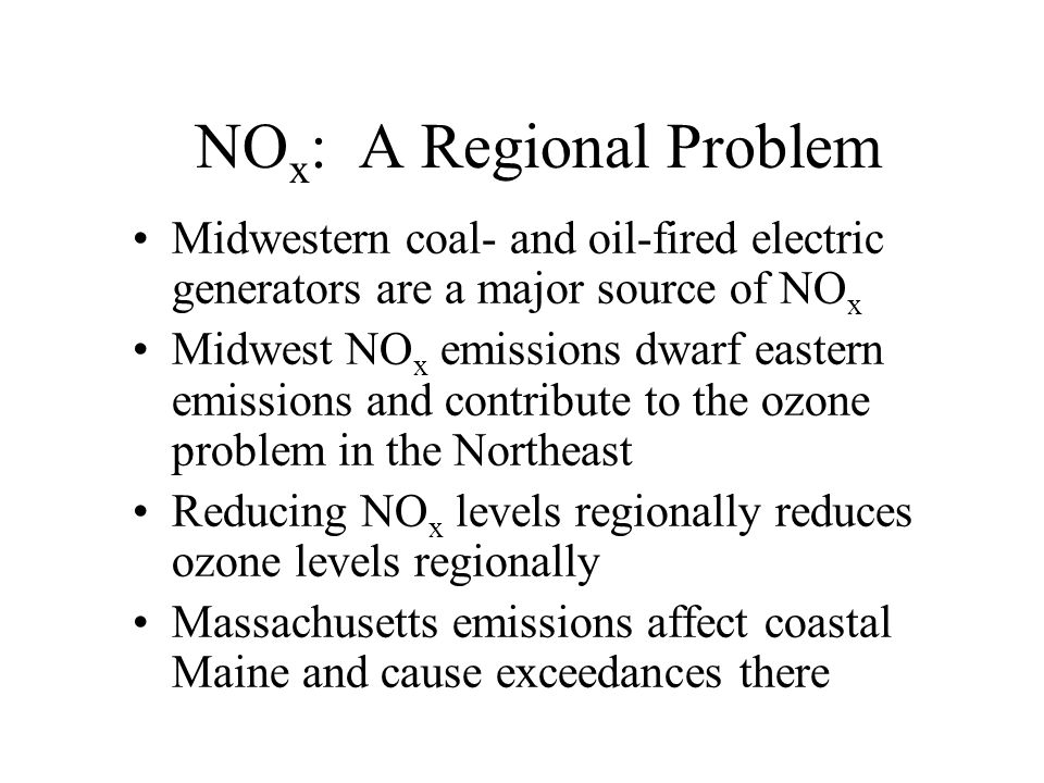 NO x : A Regional Problem Midwestern coal- and oil-fired electric generators are a major source of NO x Midwest NO x emissions dwarf eastern emissions and contribute to the ozone problem in the Northeast Reducing NO x levels regionally reduces ozone levels regionally Massachusetts emissions affect coastal Maine and cause exceedances there
