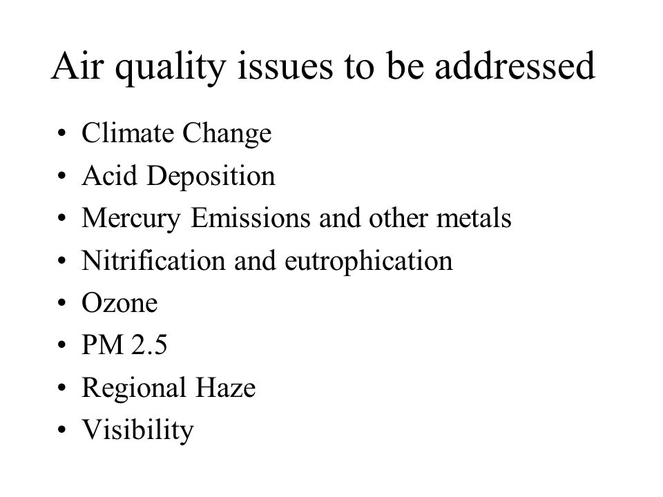 Air quality issues to be addressed Climate Change Acid Deposition Mercury Emissions and other metals Nitrification and eutrophication Ozone PM 2.5 Regional Haze Visibility