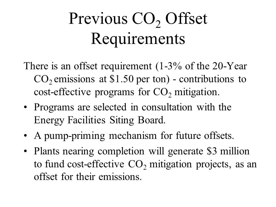 Previous CO 2 Offset Requirements There is an offset requirement (1-3% of the 20-Year CO 2 emissions at $1.50 per ton) - contributions to cost-effective programs for CO 2 mitigation.