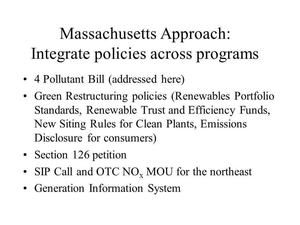 Massachusetts Approach: Integrate policies across programs 4 Pollutant Bill (addressed here) Green Restructuring policies (Renewables Portfolio Standards, Renewable Trust and Efficiency Funds, New Siting Rules for Clean Plants, Emissions Disclosure for consumers) Section 126 petition SIP Call and OTC NO x MOU for the northeast Generation Information System
