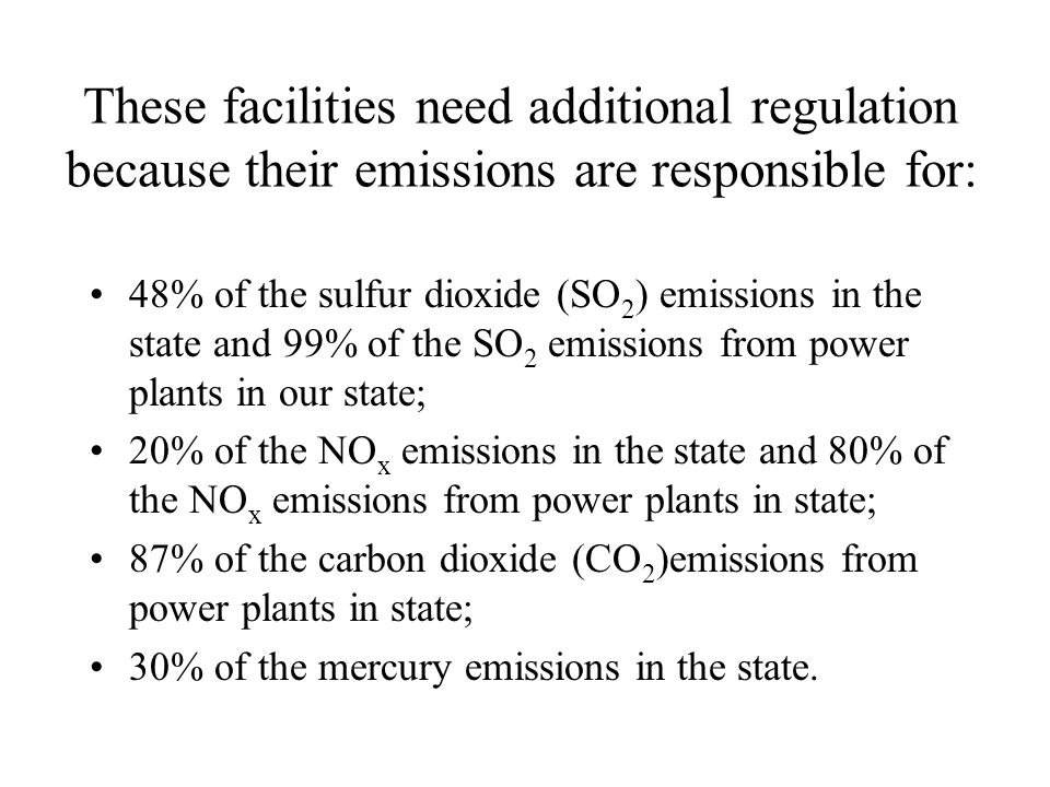 These facilities need additional regulation because their emissions are responsible for: 48% of the sulfur dioxide (SO 2 ) emissions in the state and 99% of the SO 2 emissions from power plants in our state; 20% of the NO x emissions in the state and 80% of the NO x emissions from power plants in state; 87% of the carbon dioxide (CO 2 )emissions from power plants in state; 30% of the mercury emissions in the state.