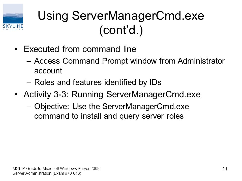 Using ServerManagerCmd.exe (cont'd.) Executed from command line –Access Command Prompt window from Administrator account –Roles and features identified by IDs Activity 3-3: Running ServerManagerCmd.exe –Objective: Use the ServerManagerCmd.exe command to install and query server roles MCITP Guide to Microsoft Windows Server 2008, Server Administration (Exam #70-646) 11