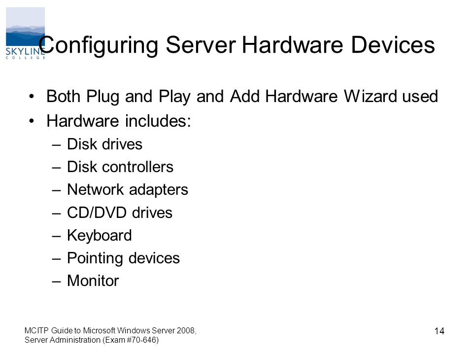 Configuring Server Hardware Devices Both Plug and Play and Add Hardware Wizard used Hardware includes: –Disk drives –Disk controllers –Network adapters –CD/DVD drives –Keyboard –Pointing devices –Monitor MCITP Guide to Microsoft Windows Server 2008, Server Administration (Exam #70-646) 14