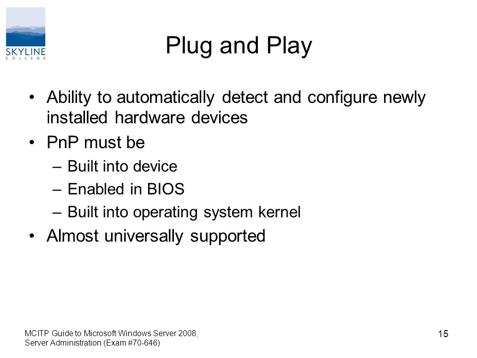 Plug and Play Ability to automatically detect and configure newly installed hardware devices PnP must be –Built into device –Enabled in BIOS –Built into operating system kernel Almost universally supported MCITP Guide to Microsoft Windows Server 2008, Server Administration (Exam #70-646) 15