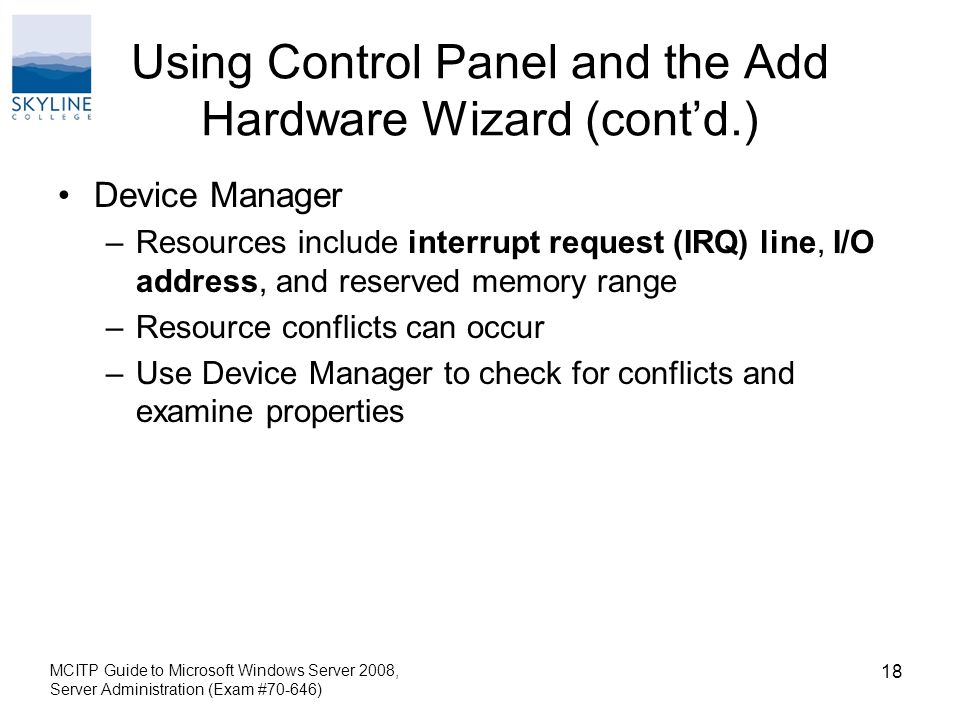 Using Control Panel and the Add Hardware Wizard (cont'd.) Device Manager –Resources include interrupt request (IRQ) line, I/O address, and reserved memory range –Resource conflicts can occur –Use Device Manager to check for conflicts and examine properties MCITP Guide to Microsoft Windows Server 2008, Server Administration (Exam #70-646) 18