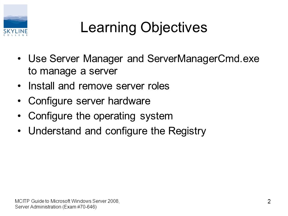 MCITP Guide to Microsoft Windows Server 2008, Server Administration (Exam #70-646) 2 Learning Objectives Use Server Manager and ServerManagerCmd.exe to manage a server Install and remove server roles Configure server hardware Configure the operating system Understand and configure the Registry
