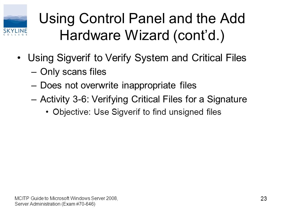 Using Control Panel and the Add Hardware Wizard (cont'd.) Using Sigverif to Verify System and Critical Files –Only scans files –Does not overwrite inappropriate files –Activity 3-6: Verifying Critical Files for a Signature Objective: Use Sigverif to find unsigned files MCITP Guide to Microsoft Windows Server 2008, Server Administration (Exam #70-646) 23