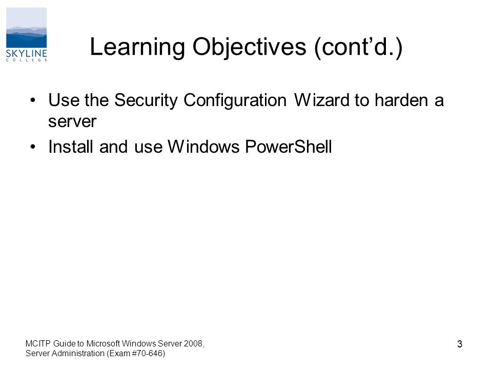 Learning Objectives (cont'd.) Use the Security Configuration Wizard to harden a server Install and use Windows PowerShell MCITP Guide to Microsoft Windows Server 2008, Server Administration (Exam #70-646) 3