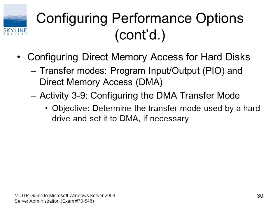 Configuring Performance Options (cont'd.) Configuring Direct Memory Access for Hard Disks –Transfer modes: Program Input/Output (PIO) and Direct Memory Access (DMA) –Activity 3-9: Configuring the DMA Transfer Mode Objective: Determine the transfer mode used by a hard drive and set it to DMA, if necessary MCITP Guide to Microsoft Windows Server 2008, Server Administration (Exam #70-646) 30