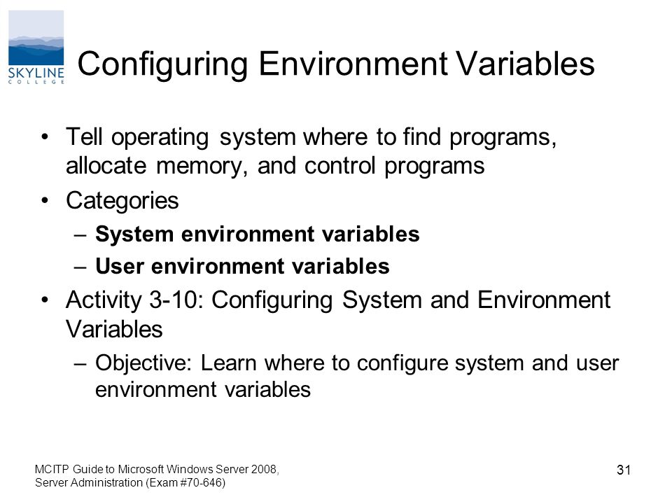 Configuring Environment Variables Tell operating system where to find programs, allocate memory, and control programs Categories –System environment variables –User environment variables Activity 3-10: Configuring System and Environment Variables –Objective: Learn where to configure system and user environment variables MCITP Guide to Microsoft Windows Server 2008, Server Administration (Exam #70-646) 31