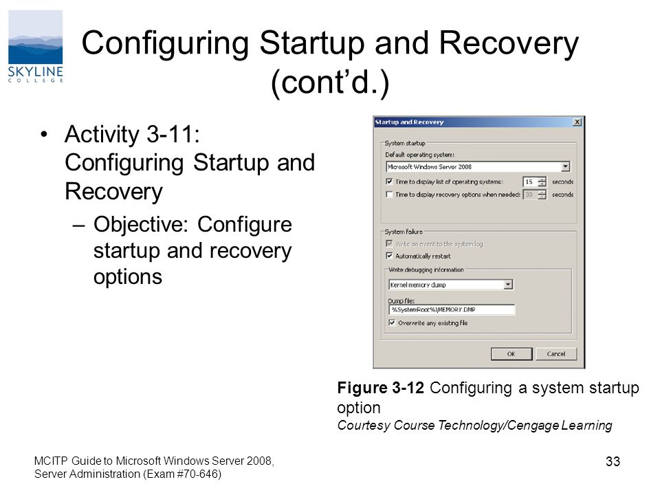 Configuring Startup and Recovery (cont'd.) Activity 3-11: Configuring Startup and Recovery –Objective: Configure startup and recovery options MCITP Guide to Microsoft Windows Server 2008, Server Administration (Exam #70-646) 33 Figure 3-12 Configuring a system startup option Courtesy Course Technology/Cengage Learning