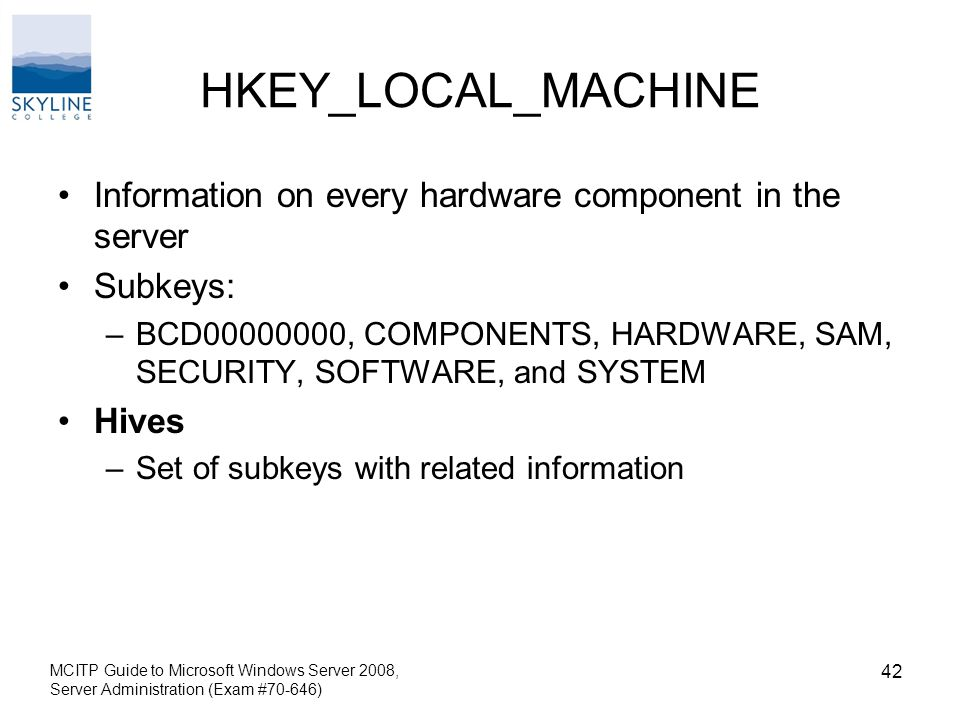 HKEY_LOCAL_MACHINE Information on every hardware component in the server Subkeys: –BCD , COMPONENTS, HARDWARE, SAM, SECURITY, SOFTWARE, and SYSTEM Hives –Set of subkeys with related information MCITP Guide to Microsoft Windows Server 2008, Server Administration (Exam #70-646) 42