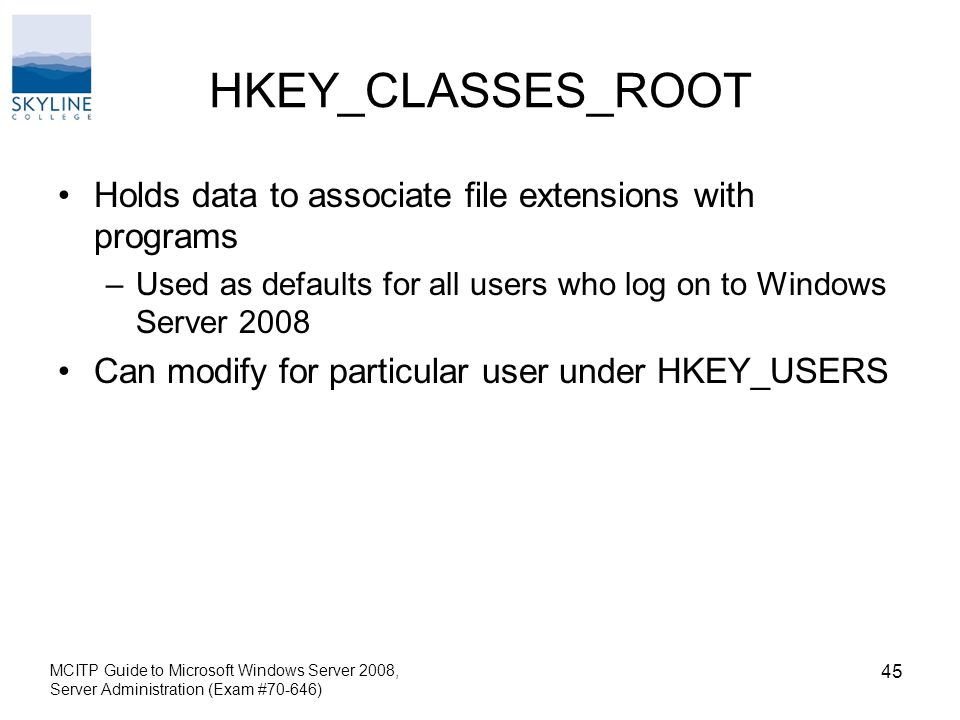 HKEY_CLASSES_ROOT Holds data to associate file extensions with programs –Used as defaults for all users who log on to Windows Server 2008 Can modify for particular user under HKEY_USERS MCITP Guide to Microsoft Windows Server 2008, Server Administration (Exam #70-646) 45