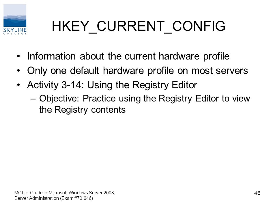 HKEY_CURRENT_CONFIG Information about the current hardware profile Only one default hardware profile on most servers Activity 3-14: Using the Registry Editor –Objective: Practice using the Registry Editor to view the Registry contents MCITP Guide to Microsoft Windows Server 2008, Server Administration (Exam #70-646) 46