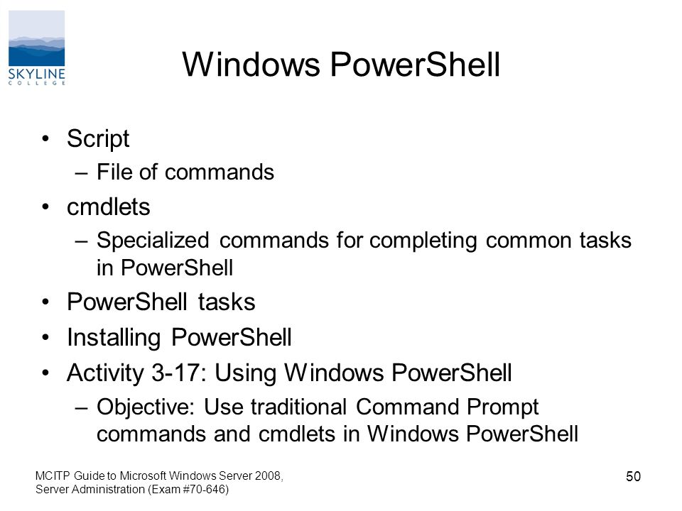 Windows PowerShell Script –File of commands cmdlets –Specialized commands for completing common tasks in PowerShell PowerShell tasks Installing PowerShell Activity 3-17: Using Windows PowerShell –Objective: Use traditional Command Prompt commands and cmdlets in Windows PowerShell MCITP Guide to Microsoft Windows Server 2008, Server Administration (Exam #70-646) 50