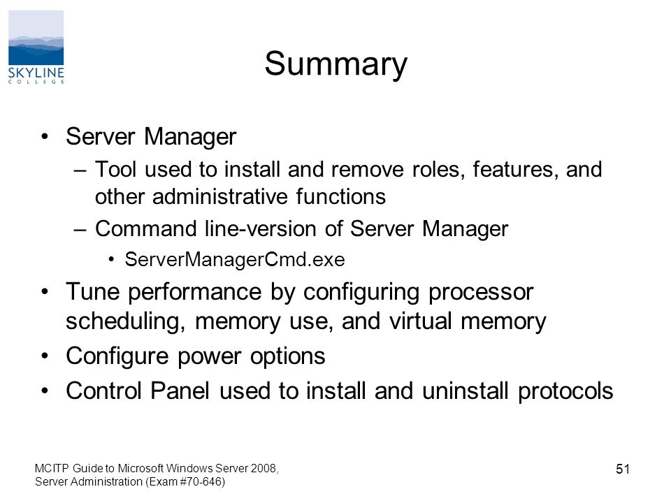 Summary Server Manager –Tool used to install and remove roles, features, and other administrative functions –Command line-version of Server Manager ServerManagerCmd.exe Tune performance by configuring processor scheduling, memory use, and virtual memory Configure power options Control Panel used to install and uninstall protocols MCITP Guide to Microsoft Windows Server 2008, Server Administration (Exam #70-646) 51