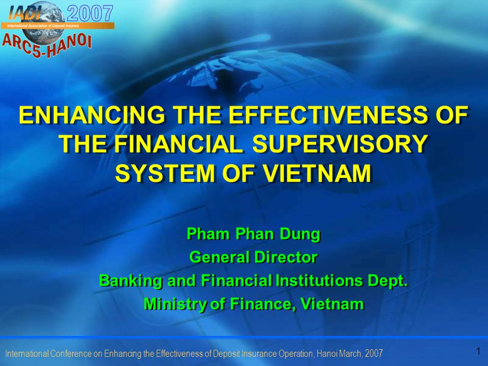 1 International Conference on Enhancing the Effectiveness of Deposit Insurance Operation, Hanoi March, 2007 ENHANCING THE EFFECTIVENESS OF THE FINANCIAL SUPERVISORY SYSTEM OF VIETNAM Pham Phan Dung General Director Banking and Financial Institutions Dept.