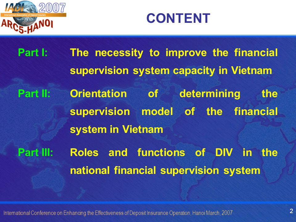 2 International Conference on Enhancing the Effectiveness of Deposit Insurance Operation, Hanoi March, 2007 CONTENT Part I: The necessity to improve the financial supervision system capacity in Vietnam Part II: Orientation of determining the supervision model of the financial system in Vietnam Part III:Roles and functions of DIV in the national financial supervision system