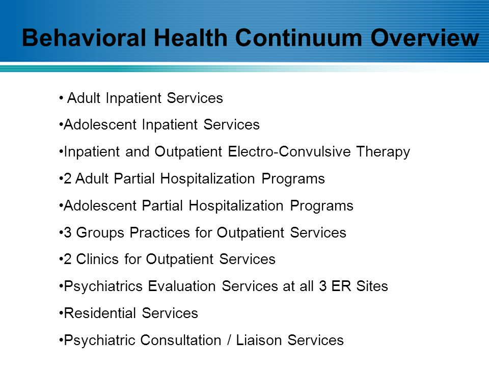 Behavioral Health Continuum Overview Adult Inpatient Services Adolescent Inpatient Services Inpatient and Outpatient Electro-Convulsive Therapy 2 Adult Partial Hospitalization Programs Adolescent Partial Hospitalization Programs 3 Groups Practices for Outpatient Services 2 Clinics for Outpatient Services Psychiatrics Evaluation Services at all 3 ER Sites Residential Services Psychiatric Consultation / Liaison Services