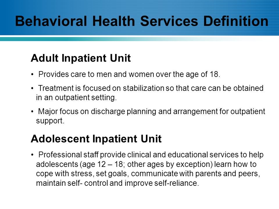 Adult Inpatient Unit Provides care to men and women over the age of 18.