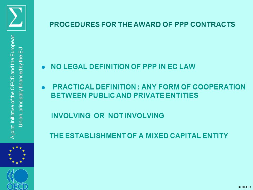 © OECD A joint initiative of the OECD and the European Union, principally financed by the EU PROCEDURES FOR THE AWARD OF PPP CONTRACTS l NO LEGAL DEFINITION OF PPP IN EC LAW l PRACTICAL DEFINITION : ANY FORM OF COOPERATION BETWEEN PUBLIC AND PRIVATE ENTITIES INVOLVING OR NOT INVOLVING THE ESTABLISHMENT OF A MIXED CAPITAL ENTITY