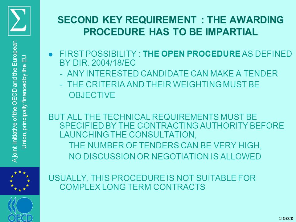 © OECD A joint initiative of the OECD and the European Union, principally financed by the EU SECOND KEY REQUIREMENT : THE AWARDING PROCEDURE HAS TO BE IMPARTIAL l FIRST POSSIBILITY : THE OPEN PROCEDURE AS DEFINED BY DIR.