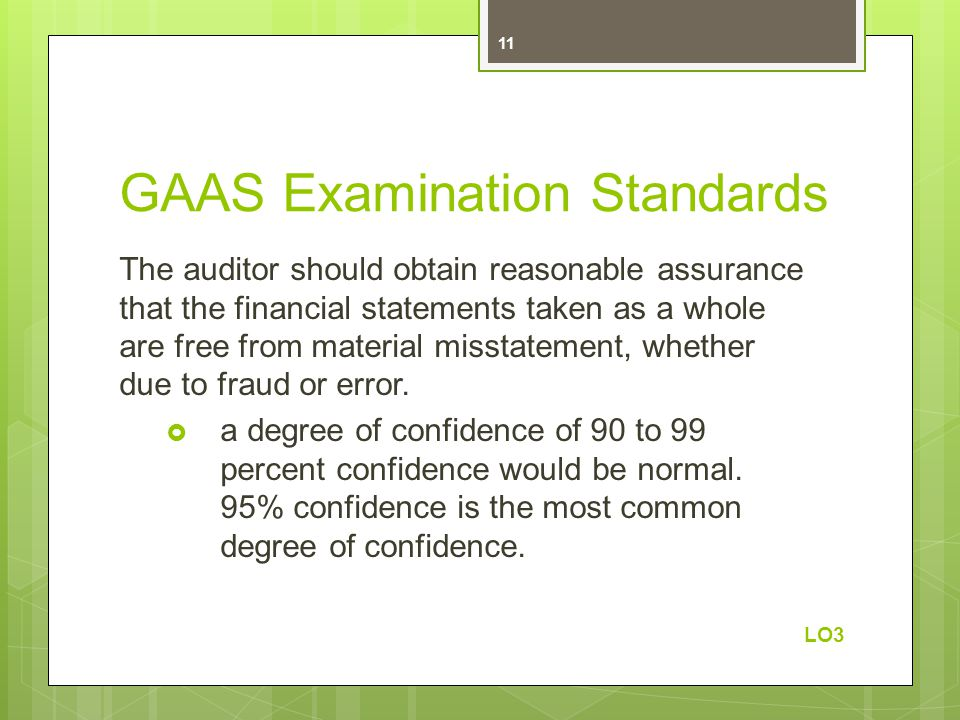 GAAS Examination Standards The auditor should obtain reasonable assurance that the financial statements taken as a whole are free from material misstatement, whether due to fraud or error.