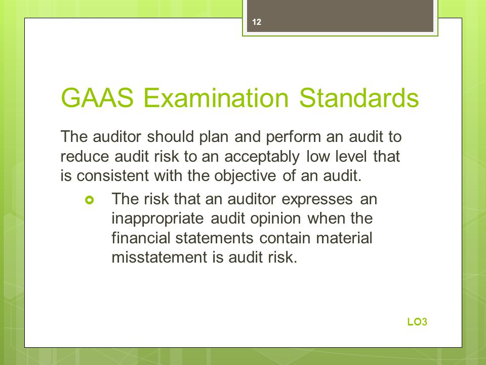 GAAS Examination Standards The auditor should plan and perform an audit to reduce audit risk to an acceptably low level that is consistent with the objective of an audit.