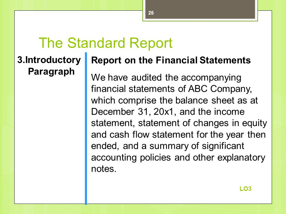 The Standard Report 3.Introductory Paragraph Report on the Financial Statements We have audited the accompanying financial statements of ABC Company, which comprise the balance sheet as at December 31, 20x1, and the income statement, statement of changes in equity and cash flow statement for the year then ended, and a summary of significant accounting policies and other explanatory notes.