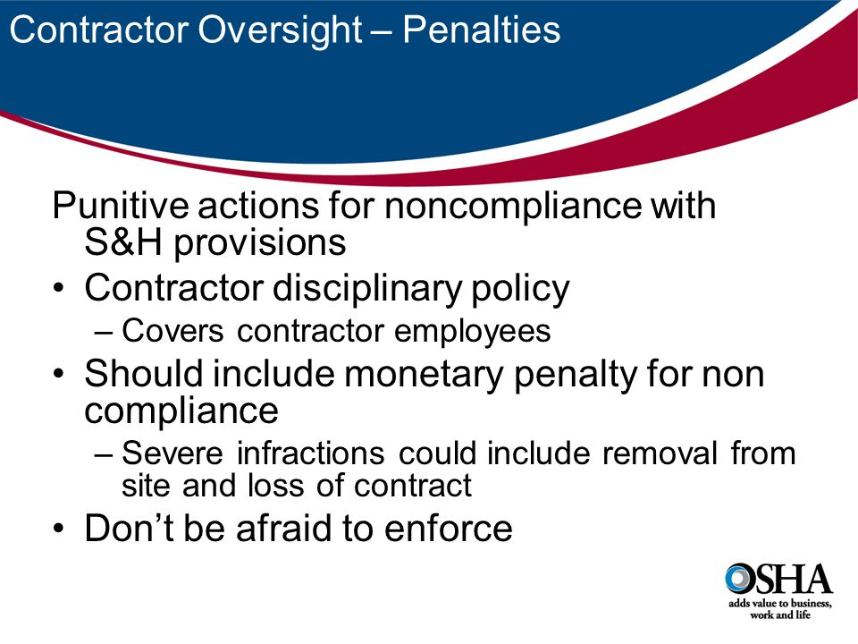 Contractor Oversight – Penalties Punitive actions for noncompliance with S&H provisions Contractor disciplinary policy –Covers contractor employees Should include monetary penalty for non compliance –Severe infractions could include removal from site and loss of contract Don't be afraid to enforce
