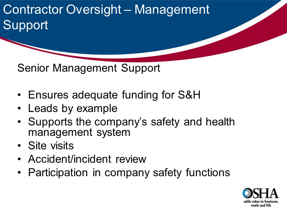Contractor Oversight – Management Support Senior Management Support Ensures adequate funding for S&H Leads by example Supports the company's safety and health management system Site visits Accident/incident review Participation in company safety functions