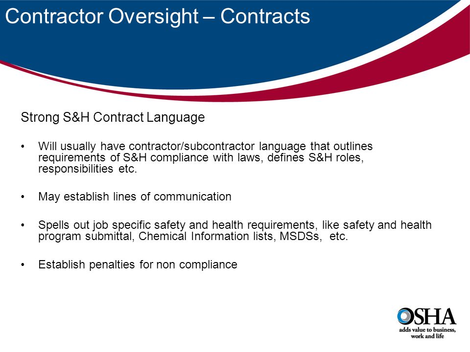 Contractor Oversight – Contracts Strong S&H Contract Language Will usually have contractor/subcontractor language that outlines requirements of S&H compliance with laws, defines S&H roles, responsibilities etc.