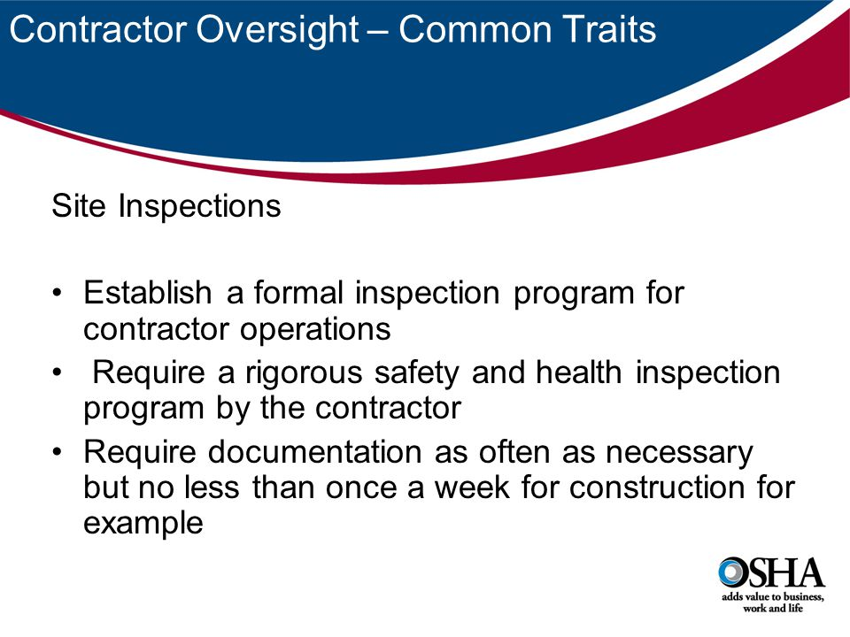 Contractor Oversight – Common Traits Site Inspections Establish a formal inspection program for contractor operations Require a rigorous safety and health inspection program by the contractor Require documentation as often as necessary but no less than once a week for construction for example