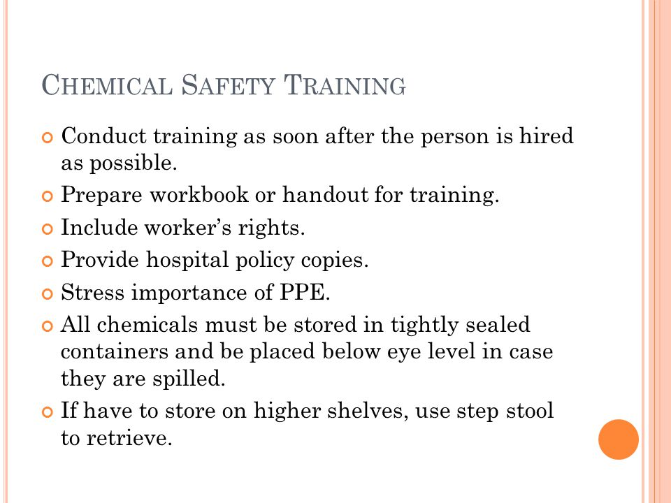 C HEMICAL S AFETY T RAINING Conduct training as soon after the person is hired as possible.