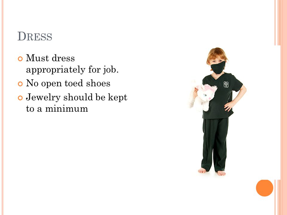 D RESS Must dress appropriately for job. No open toed shoes Jewelry should be kept to a minimum