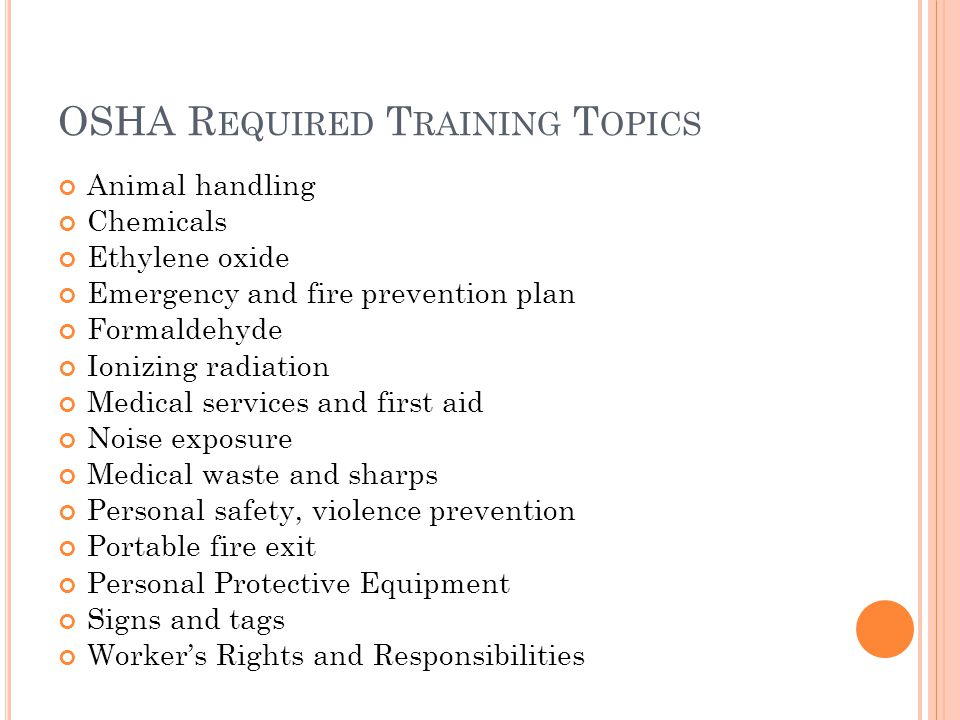 OSHA R EQUIRED T RAINING T OPICS Animal handling Chemicals Ethylene oxide Emergency and fire prevention plan Formaldehyde Ionizing radiation Medical services and first aid Noise exposure Medical waste and sharps Personal safety, violence prevention Portable fire exit Personal Protective Equipment Signs and tags Worker's Rights and Responsibilities