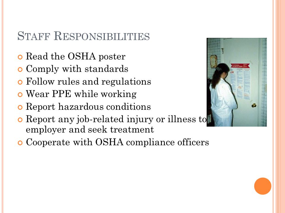 S TAFF R ESPONSIBILITIES Read the OSHA poster Comply with standards Follow rules and regulations Wear PPE while working Report hazardous conditions Report any job-related injury or illness to employer and seek treatment Cooperate with OSHA compliance officers