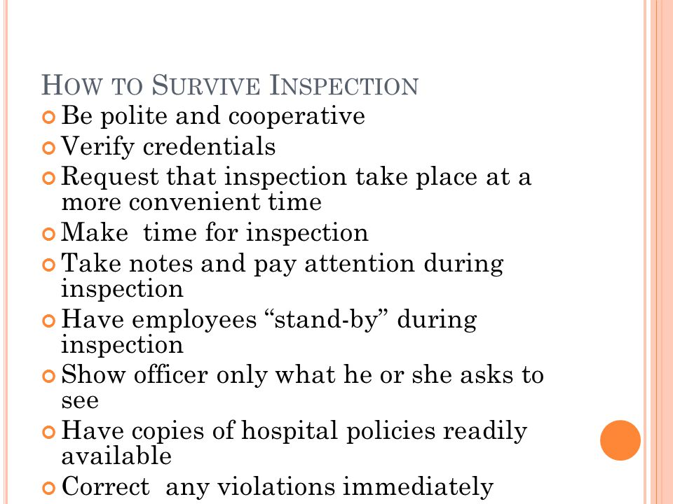 H OW TO S URVIVE I NSPECTION Be polite and cooperative Verify credentials Request that inspection take place at a more convenient time Make time for inspection Take notes and pay attention during inspection Have employees stand-by during inspection Show officer only what he or she asks to see Have copies of hospital policies readily available Correct any violations immediately