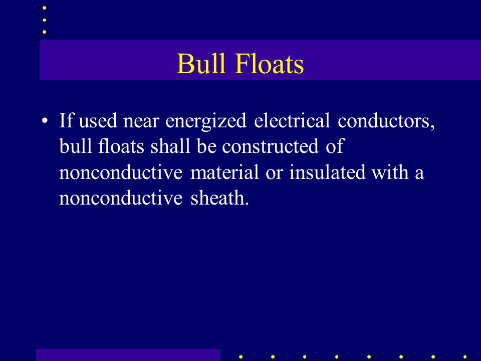 Bull Floats If used near energized electrical conductors, bull floats shall be constructed of nonconductive material or insulated with a nonconductive sheath.