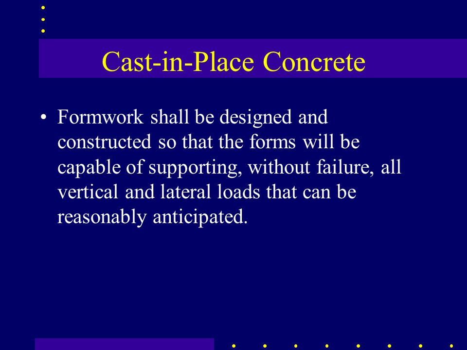 Cast-in-Place Concrete Formwork shall be designed and constructed so that the forms will be capable of supporting, without failure, all vertical and lateral loads that can be reasonably anticipated.