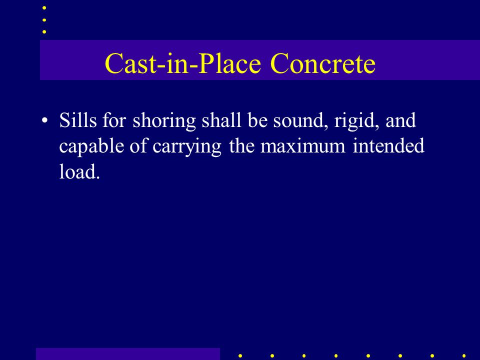 Cast-in-Place Concrete Sills for shoring shall be sound, rigid, and capable of carrying the maximum intended load.