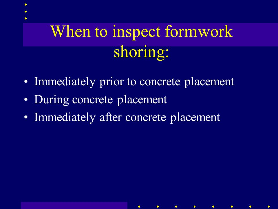 When to inspect formwork shoring: Immediately prior to concrete placement During concrete placement Immediately after concrete placement